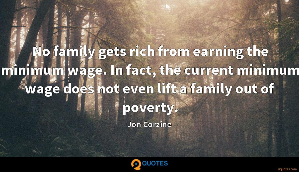 No family gets rich from earning the minimum wage. In fact, the current minimum wage does not even lift a family out of poverty.