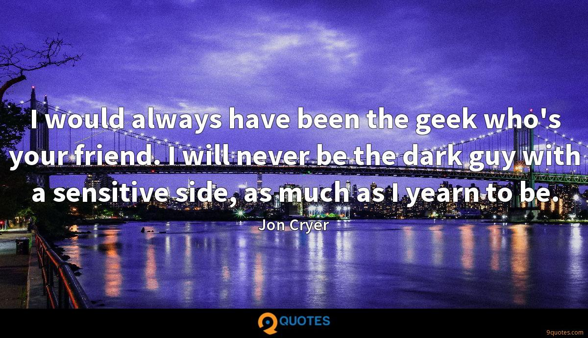 I would always have been the geek who's your friend. I will never be the dark guy with a sensitive side, as much as I yearn to be.