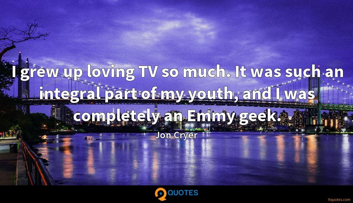 I grew up loving TV so much. It was such an integral part of my youth, and I was completely an Emmy geek.