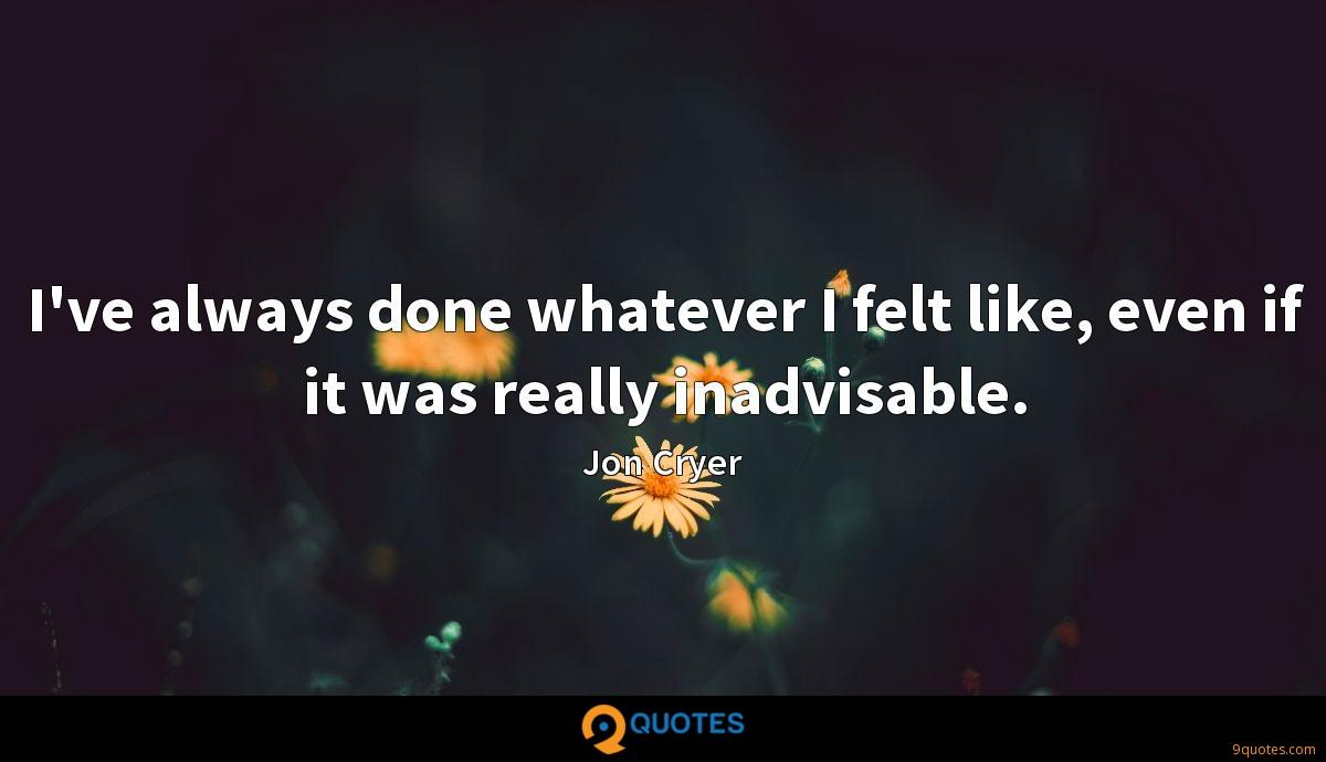 I've always done whatever I felt like, even if it was really inadvisable.