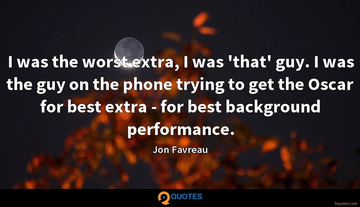 I was the worst extra, I was 'that' guy. I was the guy on the phone trying to get the Oscar for best extra - for best background performance.