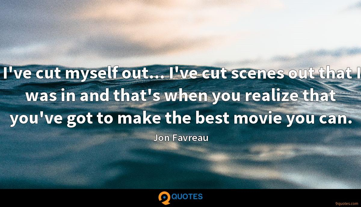 I've cut myself out... I've cut scenes out that I was in and that's when you realize that you've got to make the best movie you can.