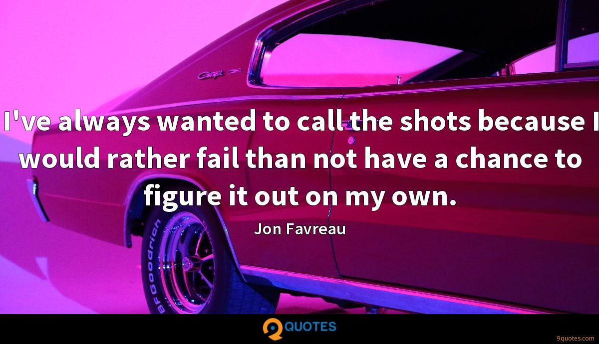 I've always wanted to call the shots because I would rather fail than not have a chance to figure it out on my own.