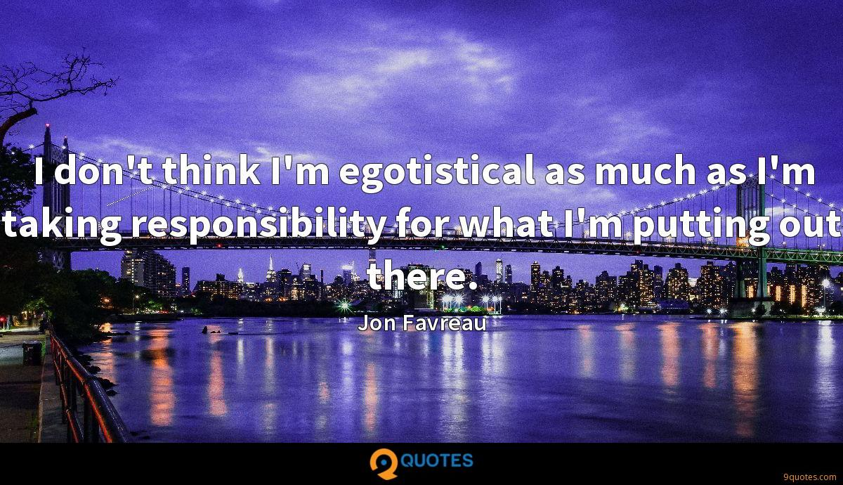 I don't think I'm egotistical as much as I'm taking responsibility for what I'm putting out there.