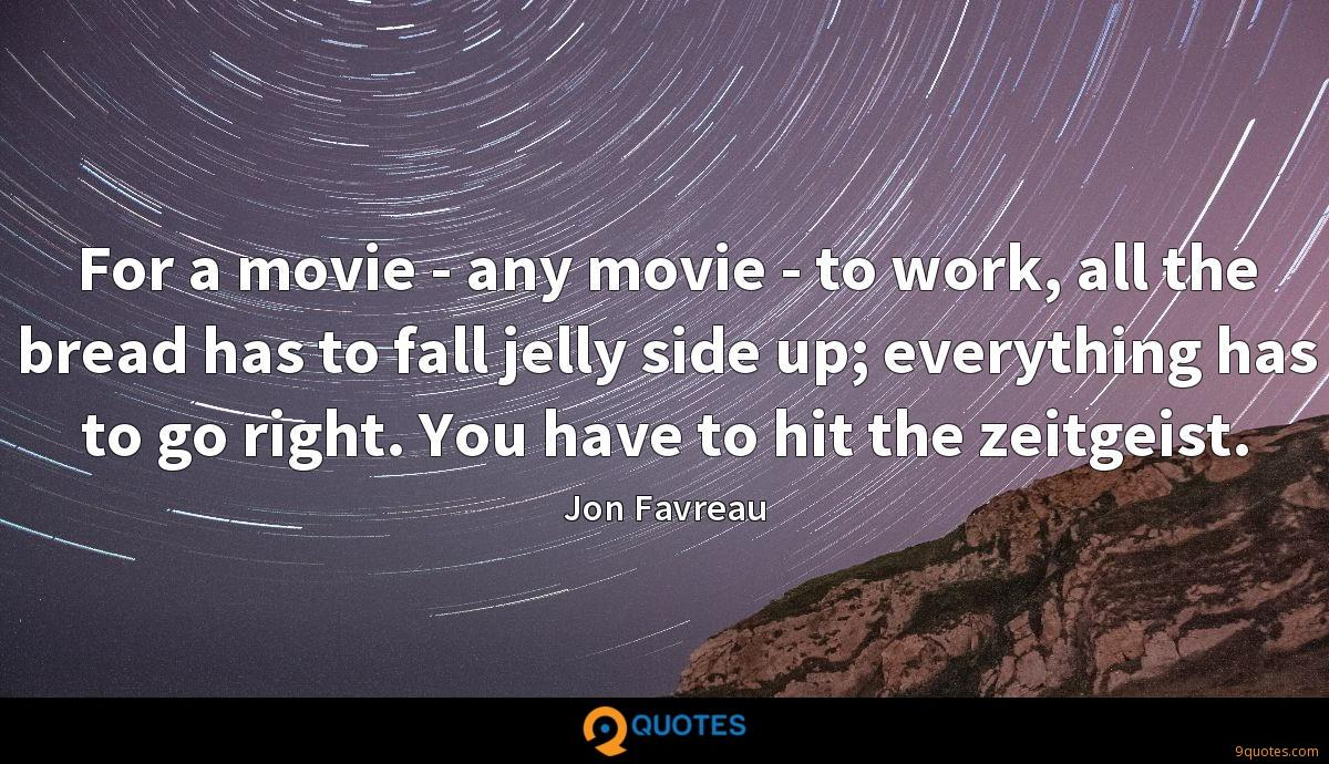 For a movie - any movie - to work, all the bread has to fall jelly side up; everything has to go right. You have to hit the zeitgeist.