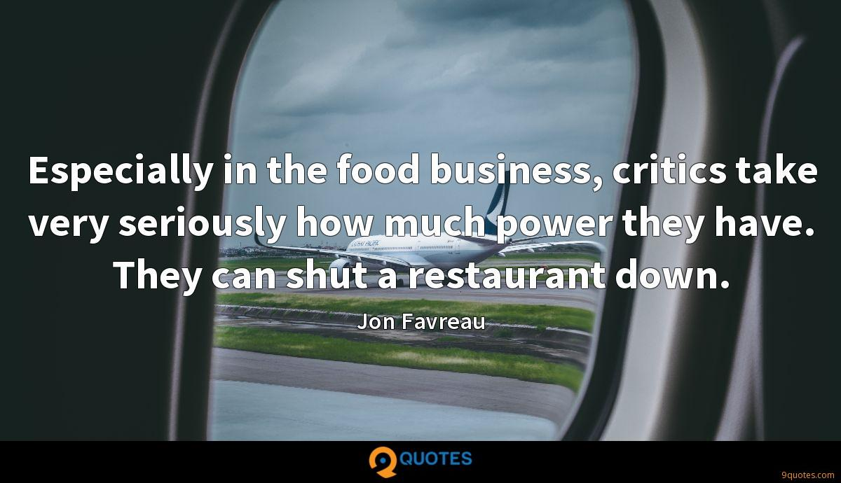 Especially in the food business, critics take very seriously how much power they have. They can shut a restaurant down.