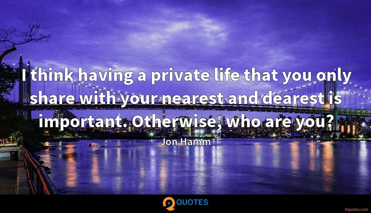 I think having a private life that you only share with your nearest and dearest is important. Otherwise, who are you?