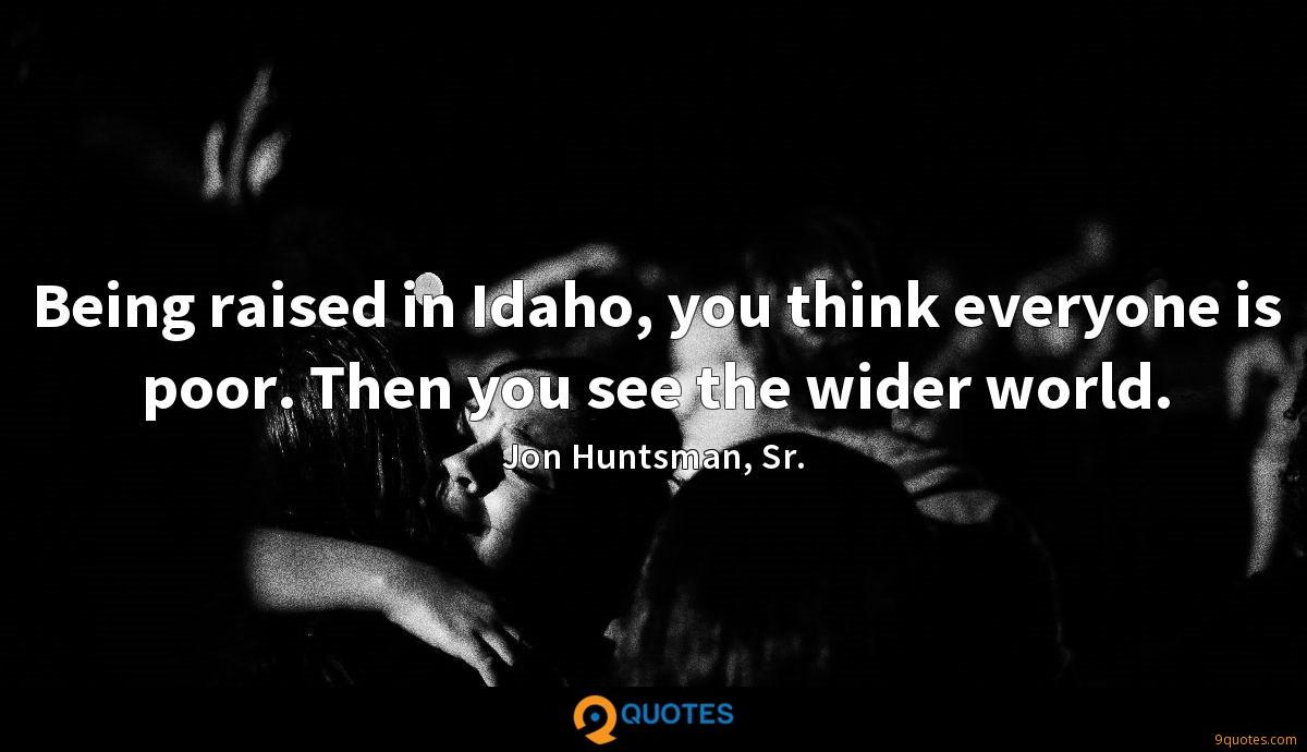Being raised in Idaho, you think everyone is poor. Then you see the wider world.