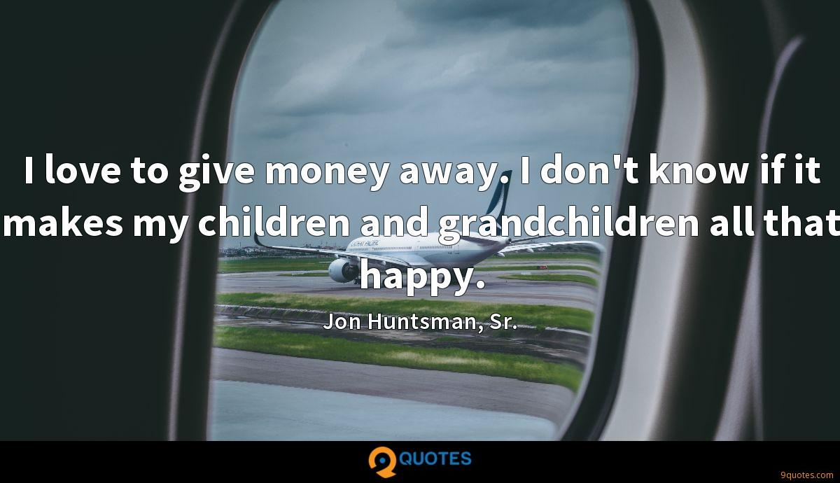 I love to give money away. I don't know if it makes my children and grandchildren all that happy.