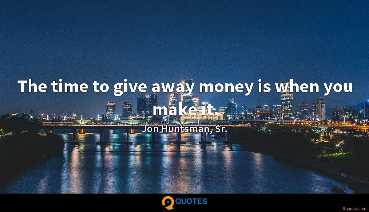 The time to give away money is when you make it.