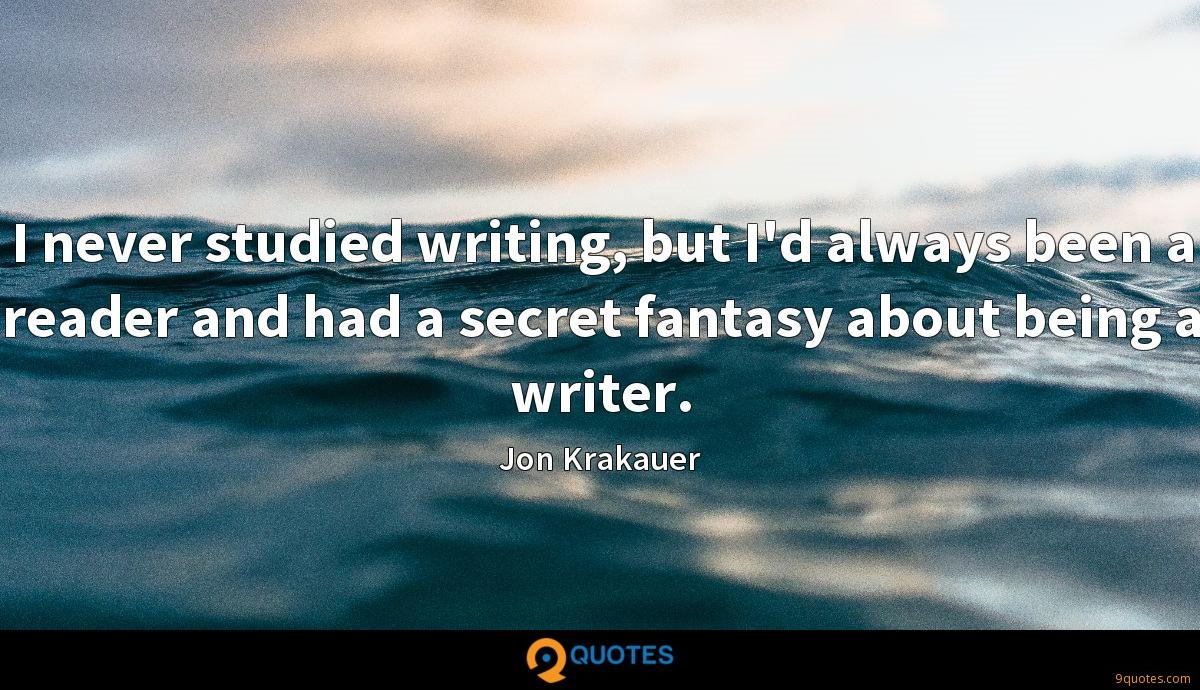 I never studied writing, but I'd always been a reader and had a secret fantasy about being a writer.