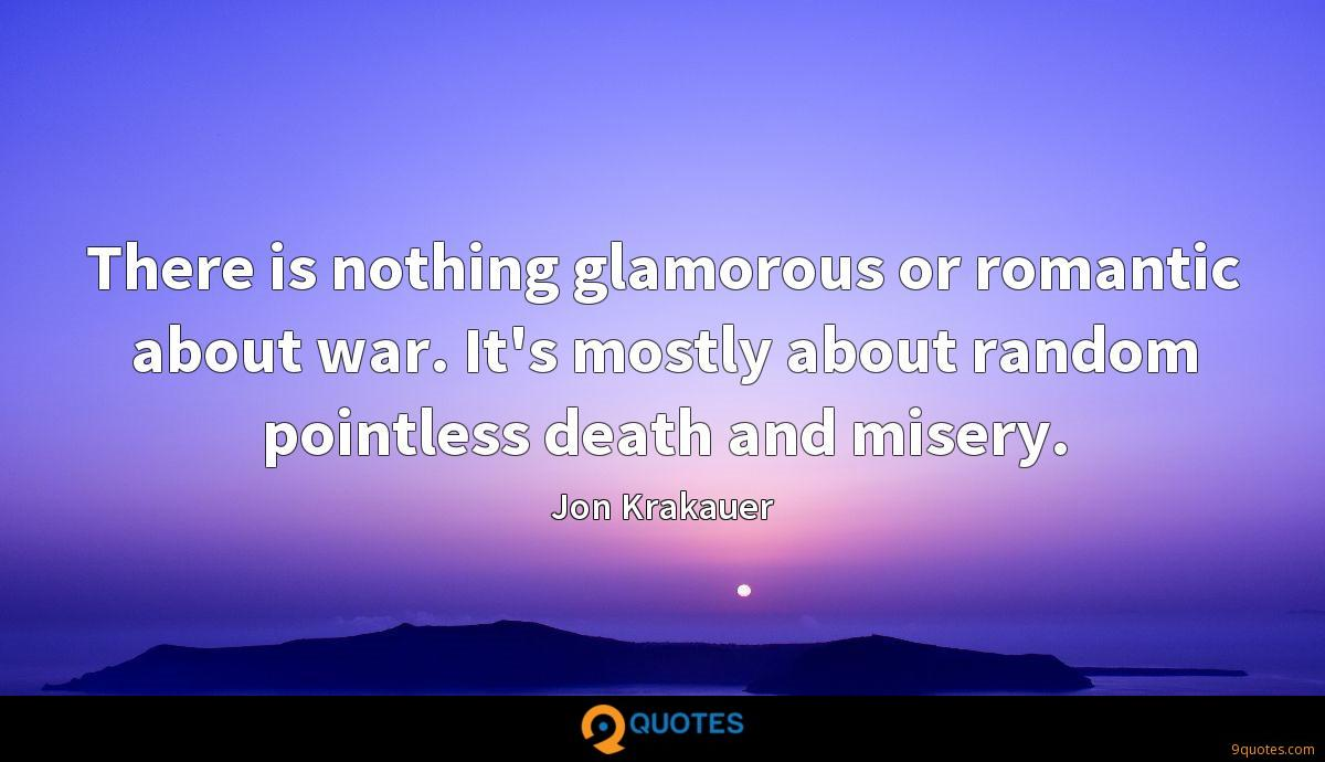 There is nothing glamorous or romantic about war. It's mostly about random pointless death and misery.