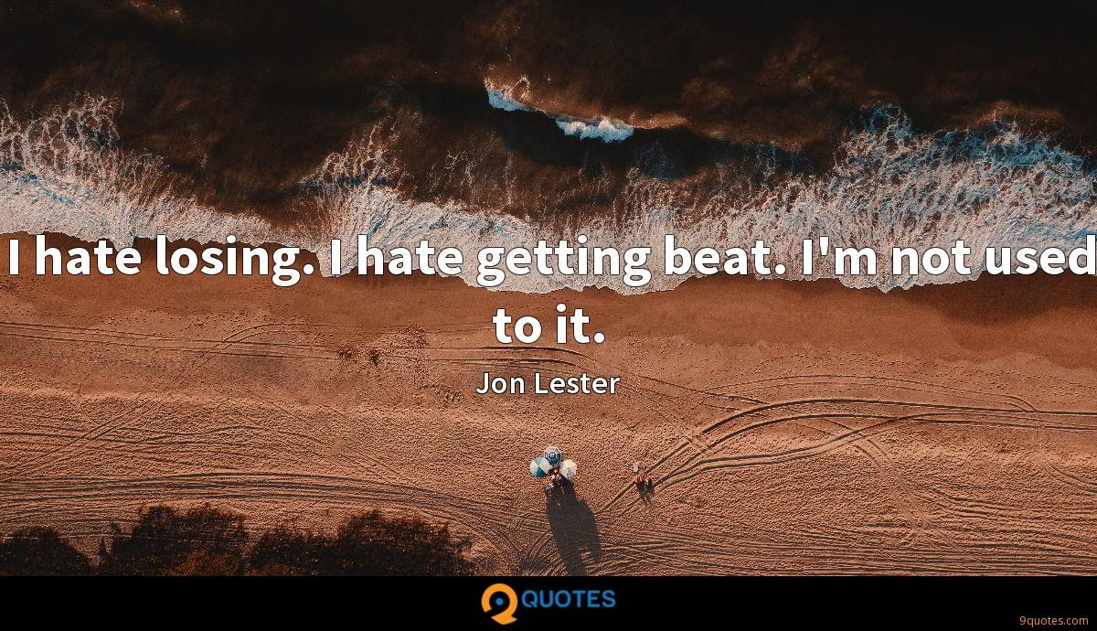 I hate losing. I hate getting beat. I'm not used to it.