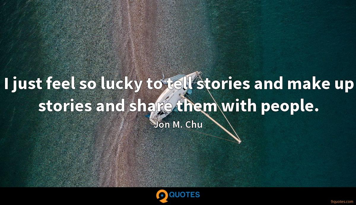 I just feel so lucky to tell stories and make up stories and share them with people.
