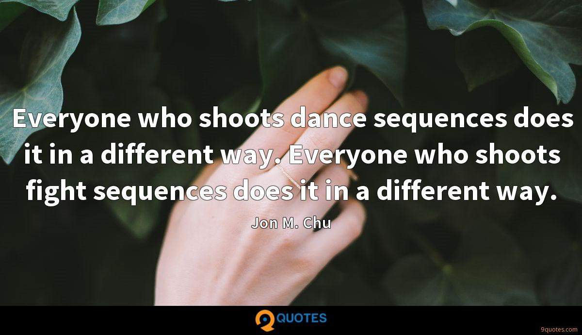 Everyone who shoots dance sequences does it in a different way. Everyone who shoots fight sequences does it in a different way.