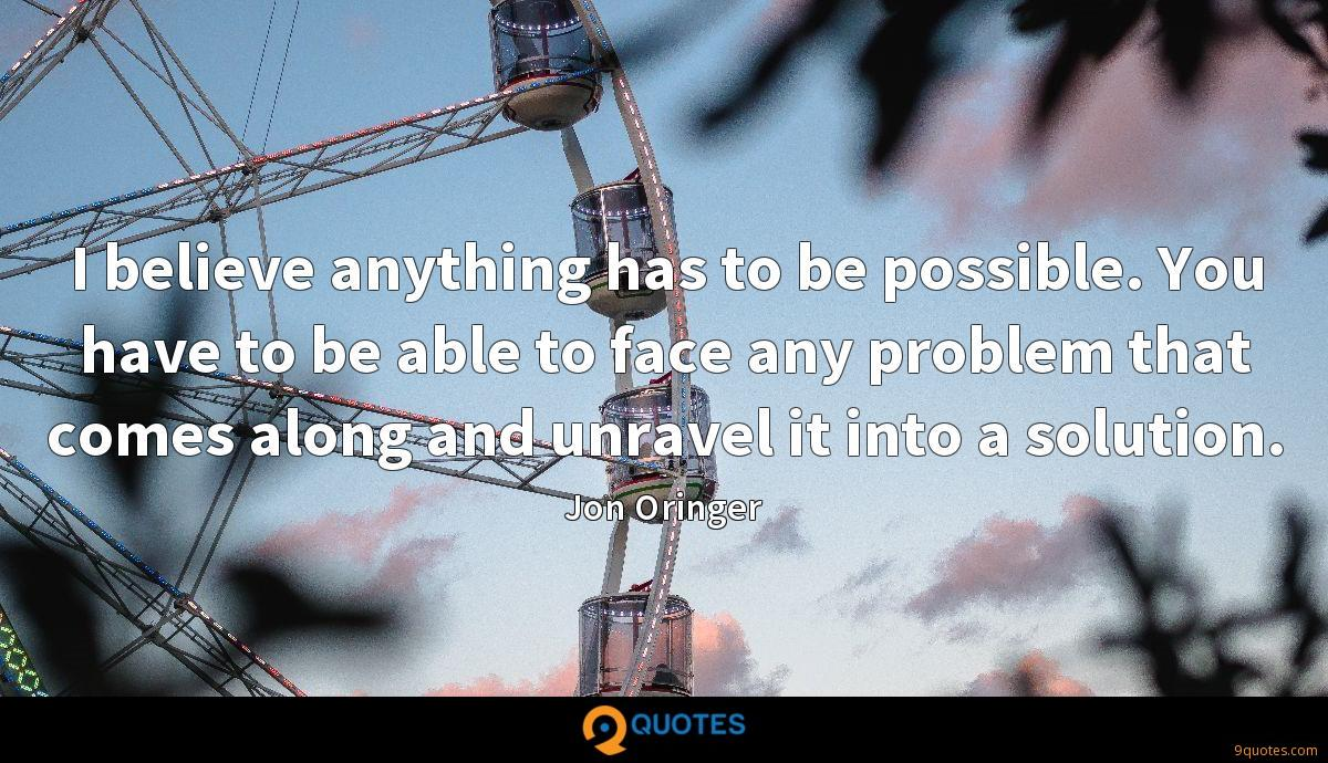 I believe anything has to be possible. You have to be able to face any problem that comes along and unravel it into a solution.