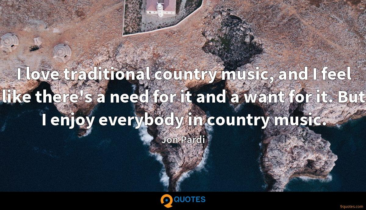 I love traditional country music, and I feel like there's a need for it and a want for it. But I enjoy everybody in country music.