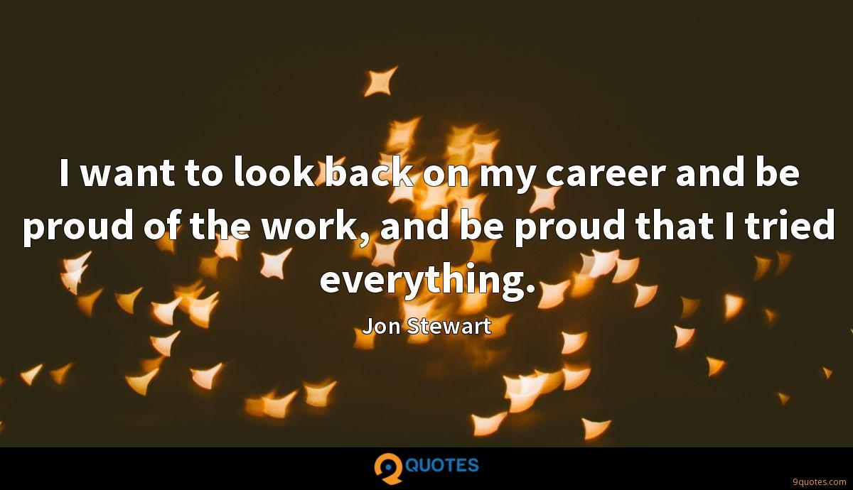 I want to look back on my career and be proud of the work, and be proud that I tried everything.