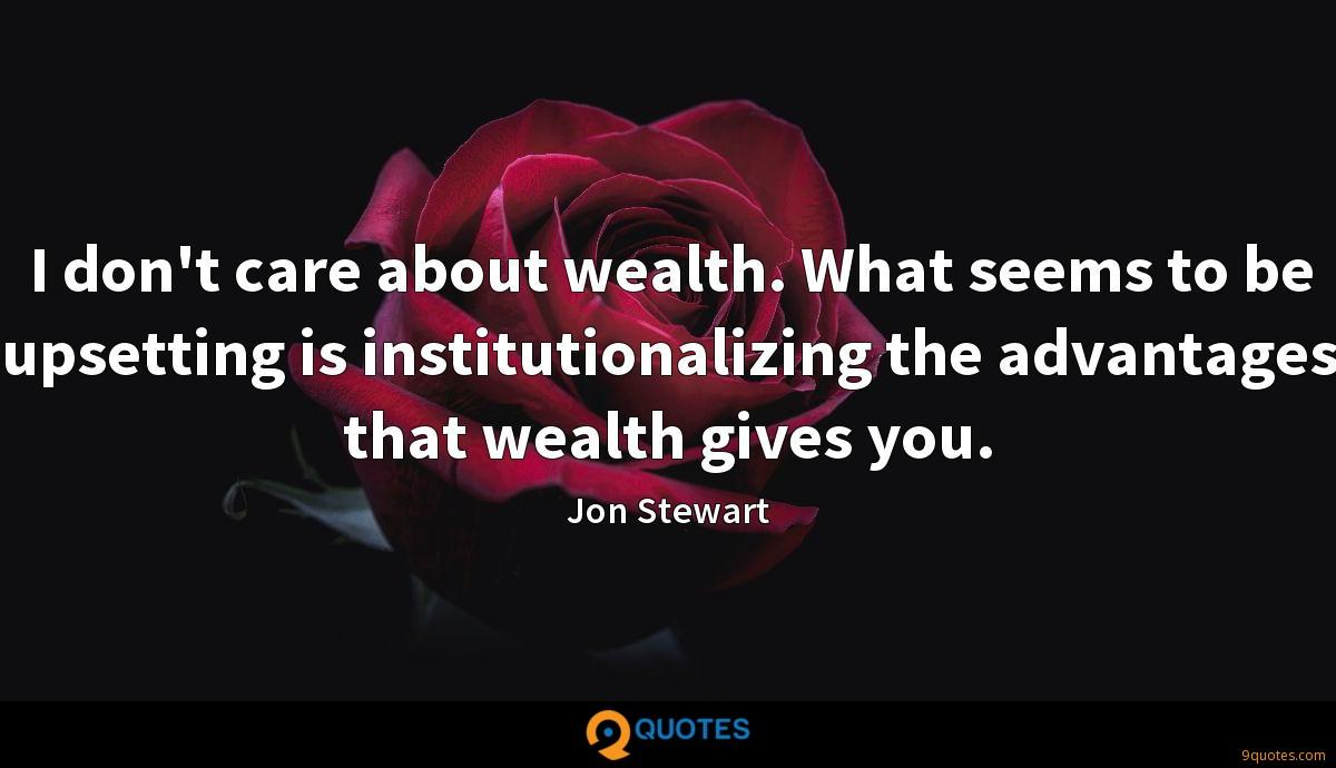 I don't care about wealth. What seems to be upsetting is institutionalizing the advantages that wealth gives you.
