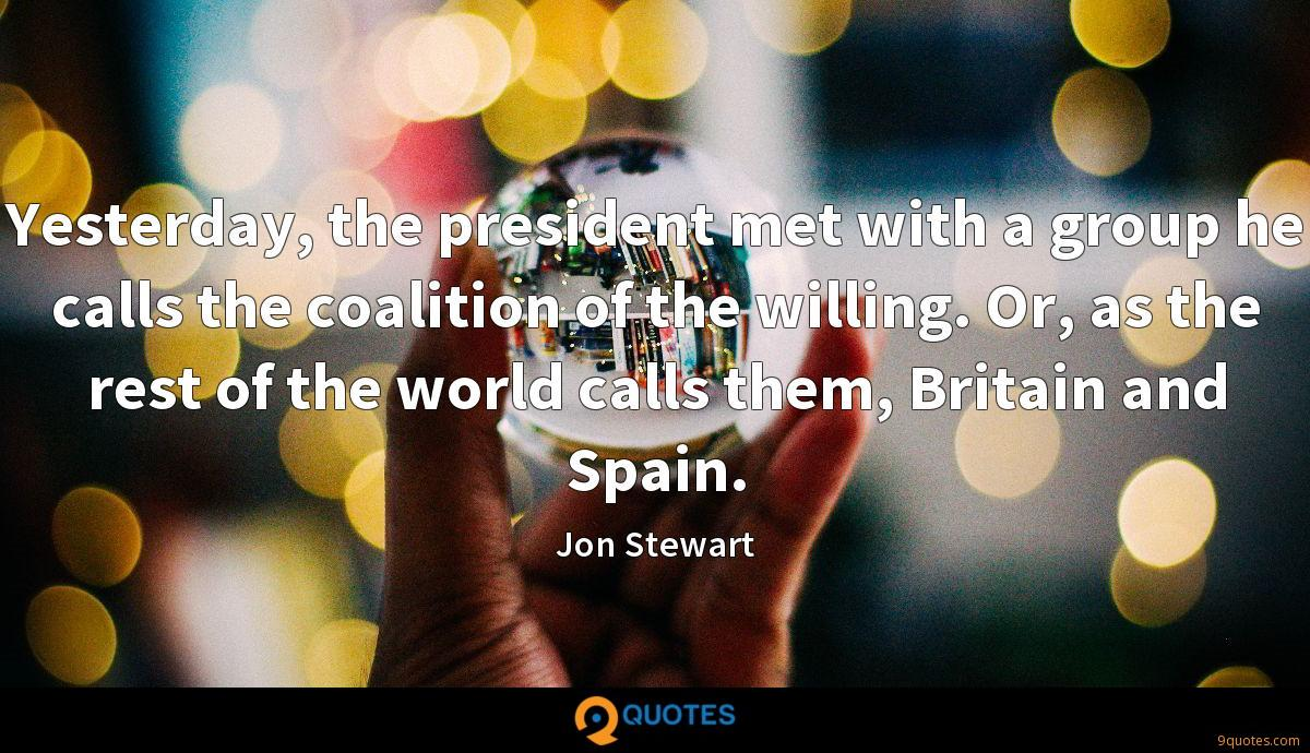Yesterday, the president met with a group he calls the coalition of the willing. Or, as the rest of the world calls them, Britain and Spain.