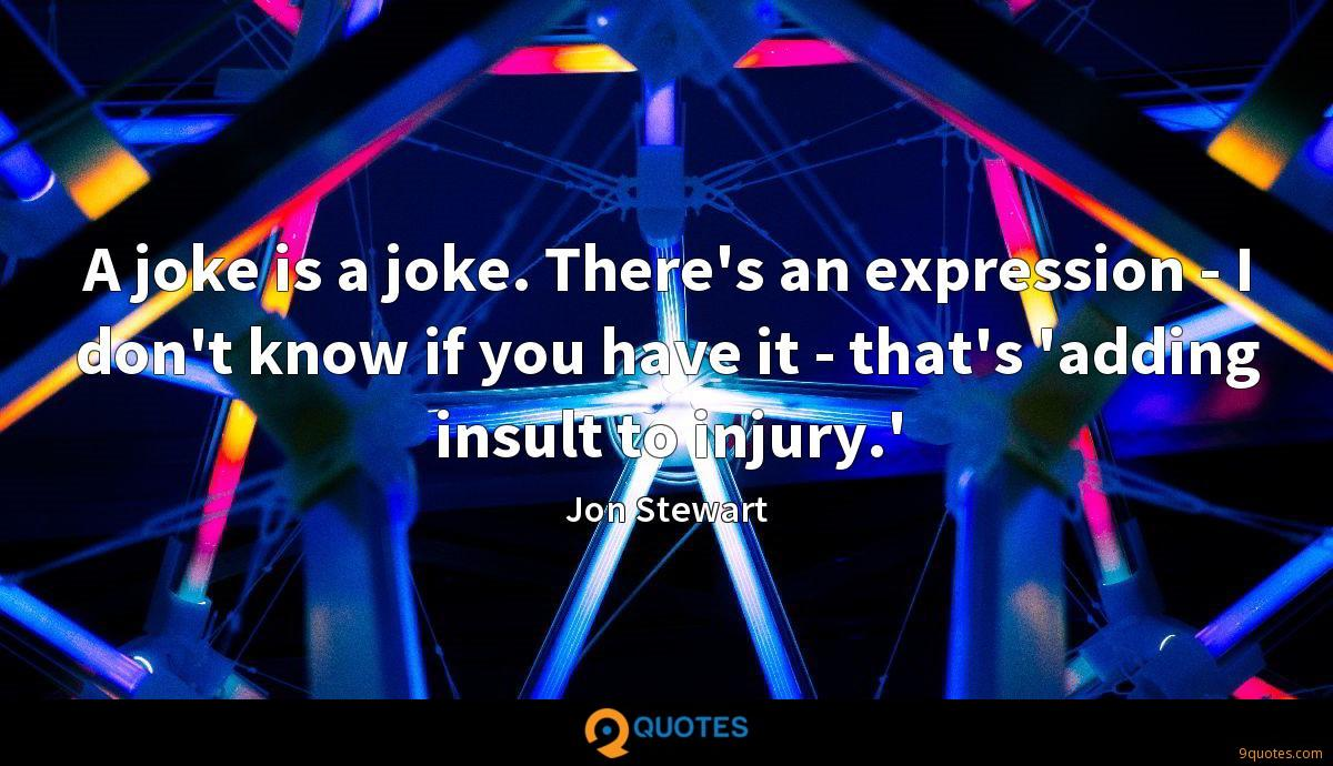 A joke is a joke. There's an expression - I don't know if you have it - that's 'adding insult to injury.'