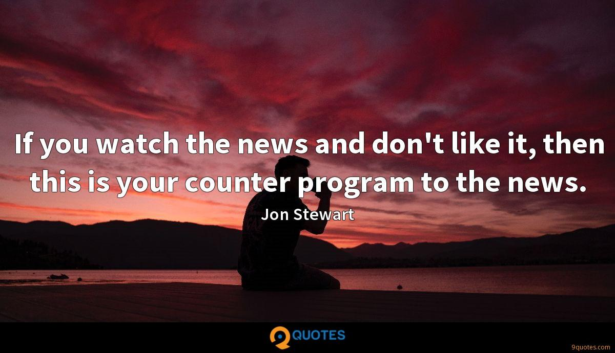 If you watch the news and don't like it, then this is your counter program to the news.