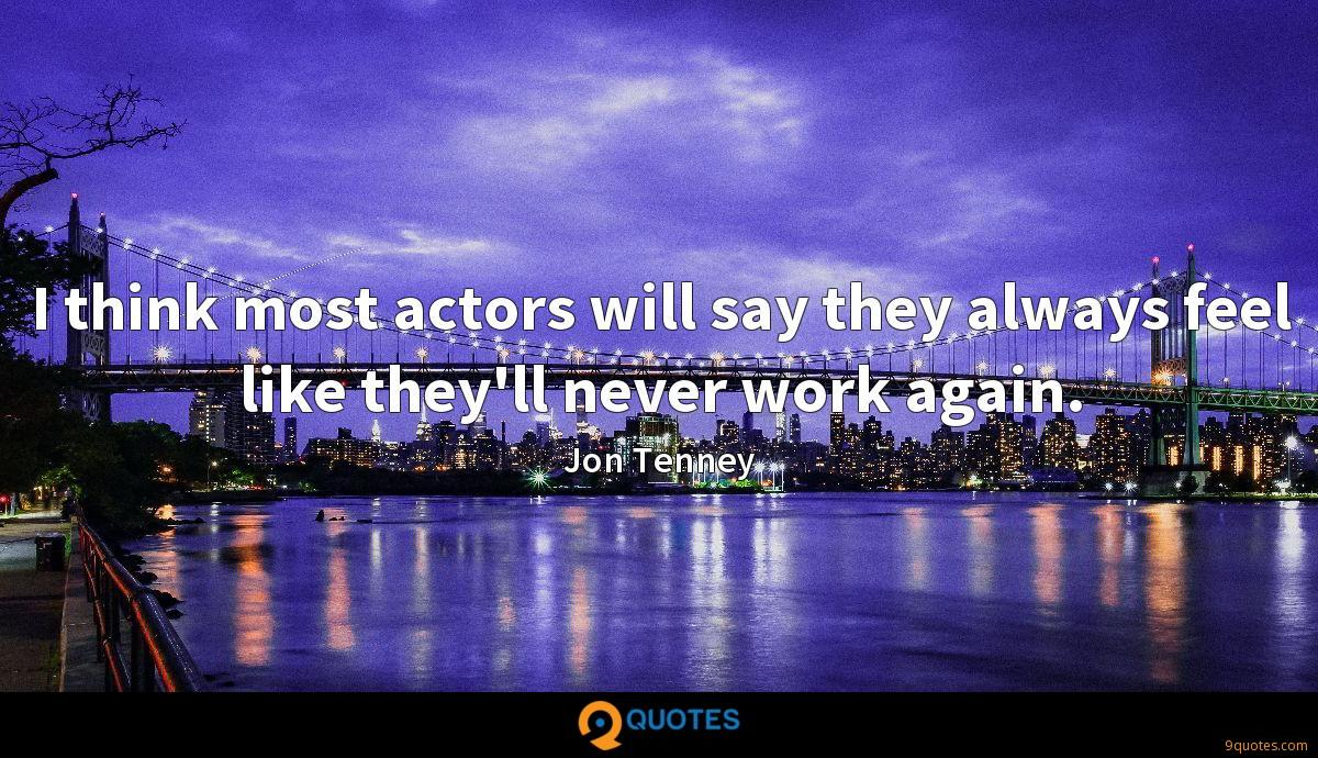 I think most actors will say they always feel like they'll never work again.