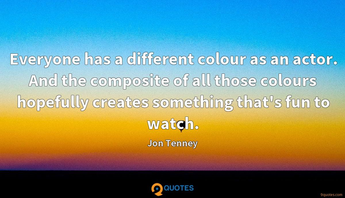 Everyone has a different colour as an actor. And the composite of all those colours hopefully creates something that's fun to watch.