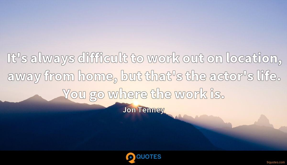 It's always difficult to work out on location, away from home, but that's the actor's life. You go where the work is.