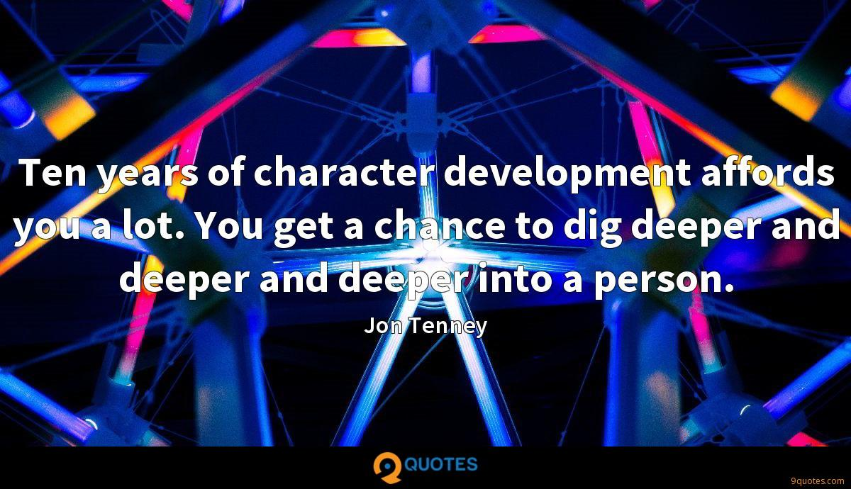 Ten years of character development affords you a lot. You get a chance to dig deeper and deeper and deeper into a person.