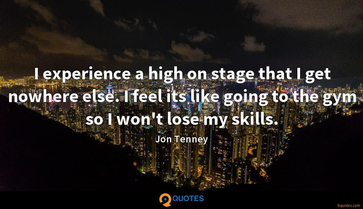 I experience a high on stage that I get nowhere else. I feel its like going to the gym so I won't lose my skills.