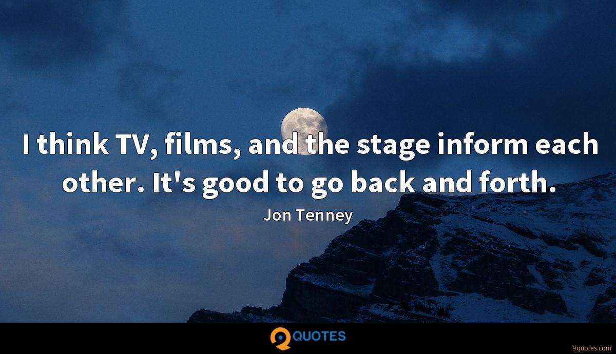 I think TV, films, and the stage inform each other. It's good to go back and forth.