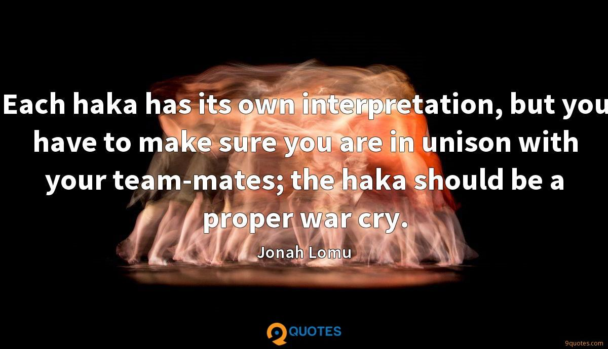 Each haka has its own interpretation, but you have to make sure you are in unison with your team-mates; the haka should be a proper war cry.