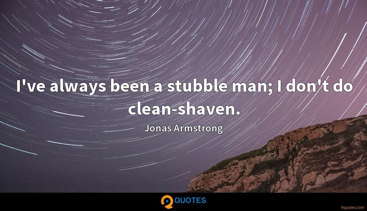 I've always been a stubble man; I don't do clean-shaven.