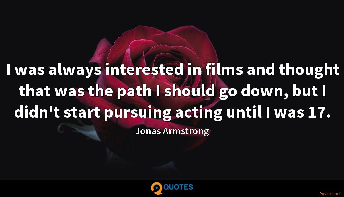 I was always interested in films and thought that was the path I should go down, but I didn't start pursuing acting until I was 17.