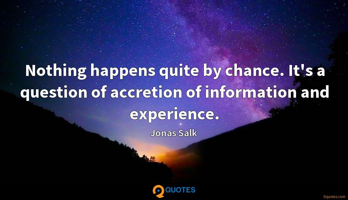 Nothing happens quite by chance. It's a question of accretion of information and experience.