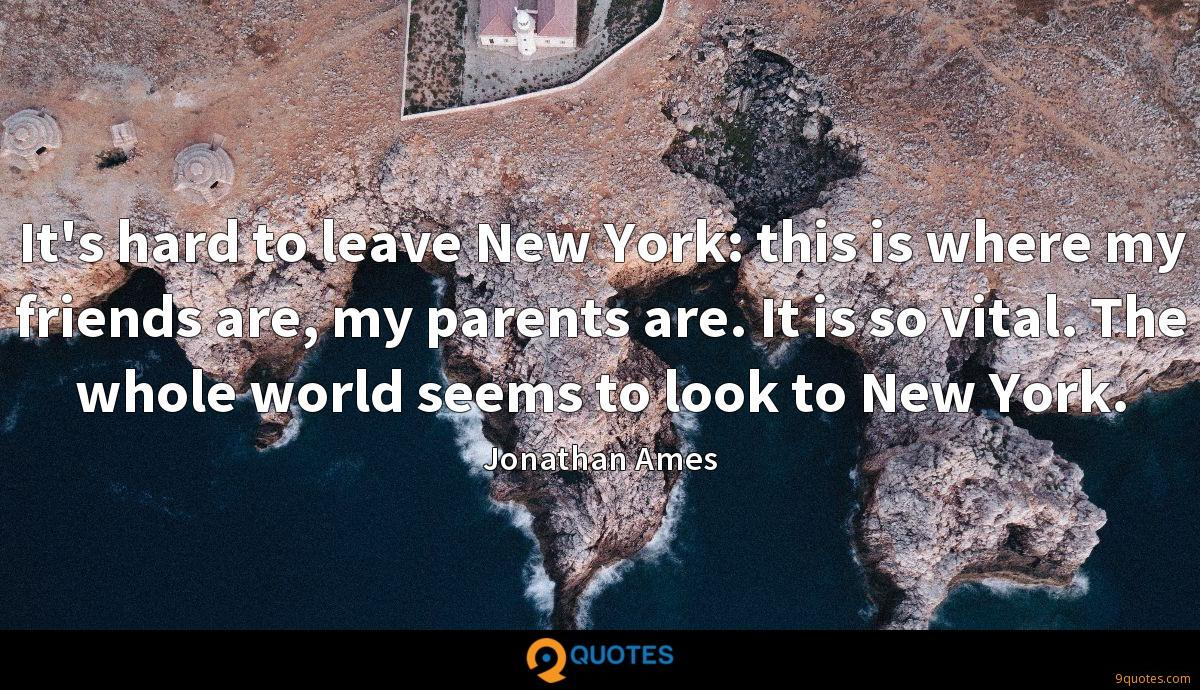 It's hard to leave New York: this is where my friends are, my parents are. It is so vital. The whole world seems to look to New York.