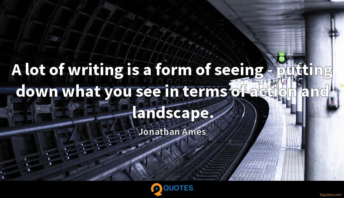 A lot of writing is a form of seeing - putting down what you see in terms of action and landscape.
