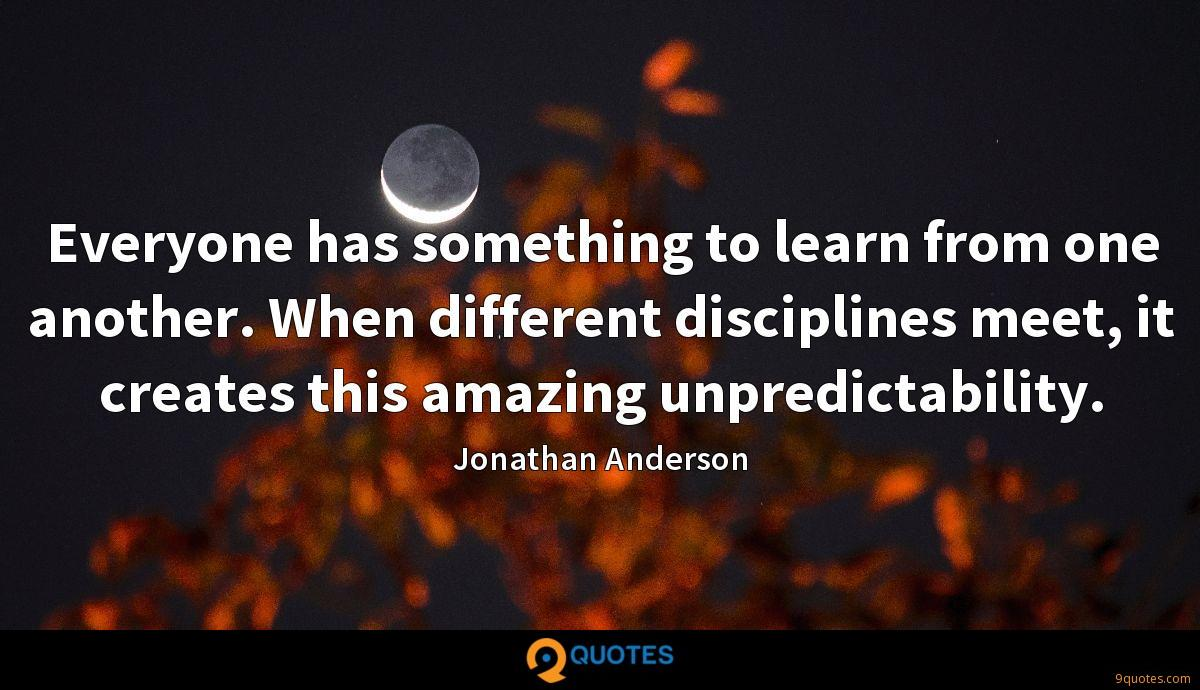 Everyone has something to learn from one another. When different disciplines meet, it creates this amazing unpredictability.