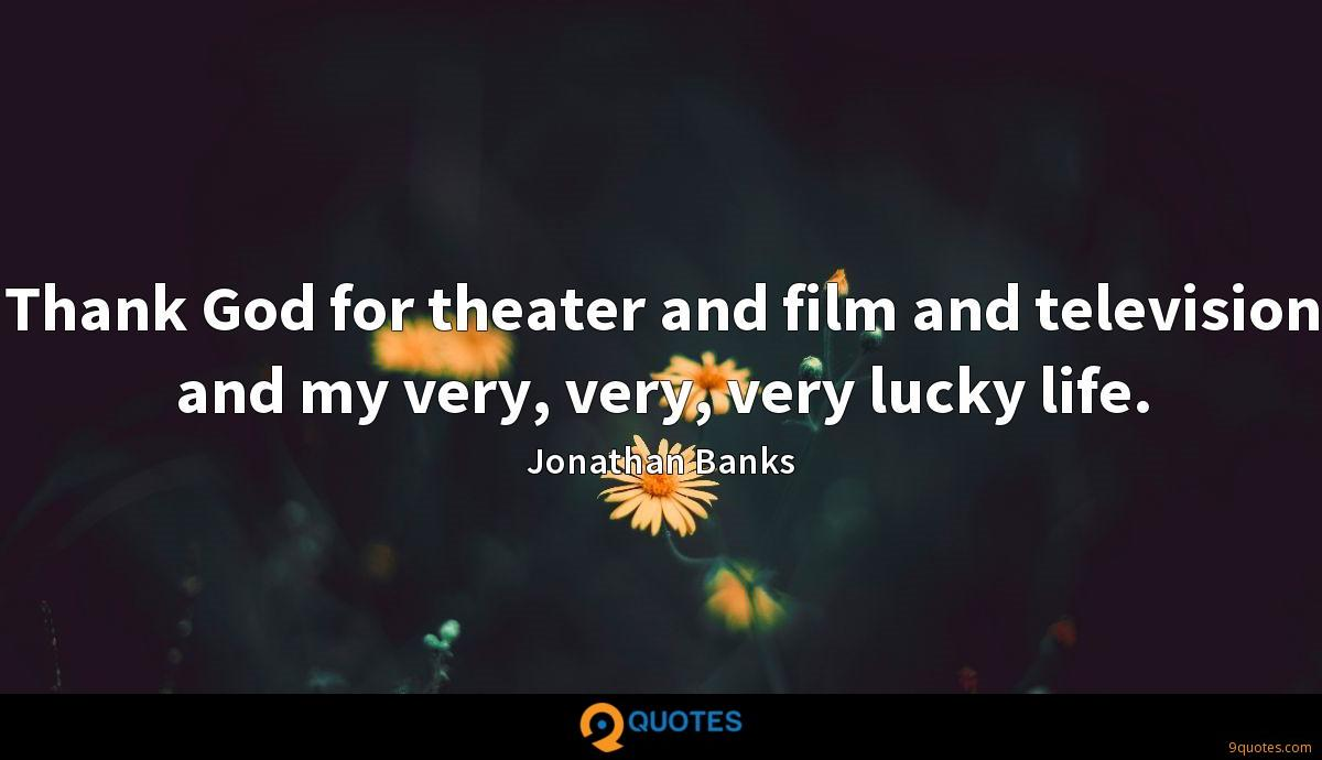 Thank God for theater and film and television and my very, very, very lucky life.