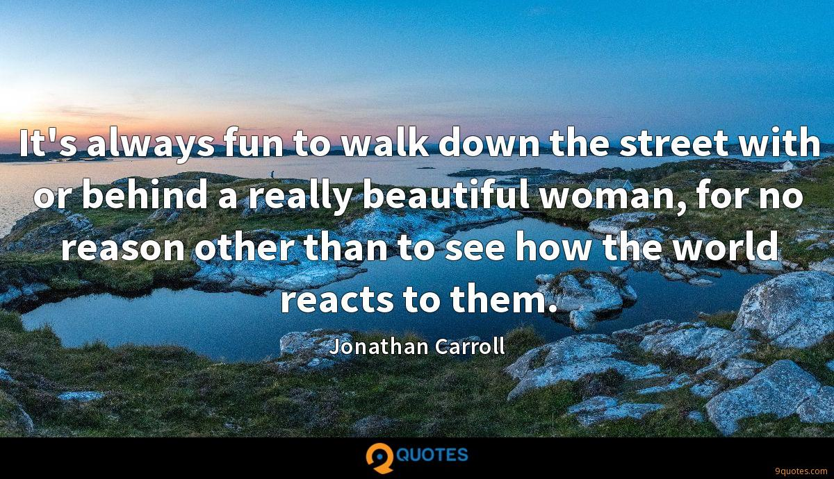 It's always fun to walk down the street with or behind a really beautiful woman, for no reason other than to see how the world reacts to them.