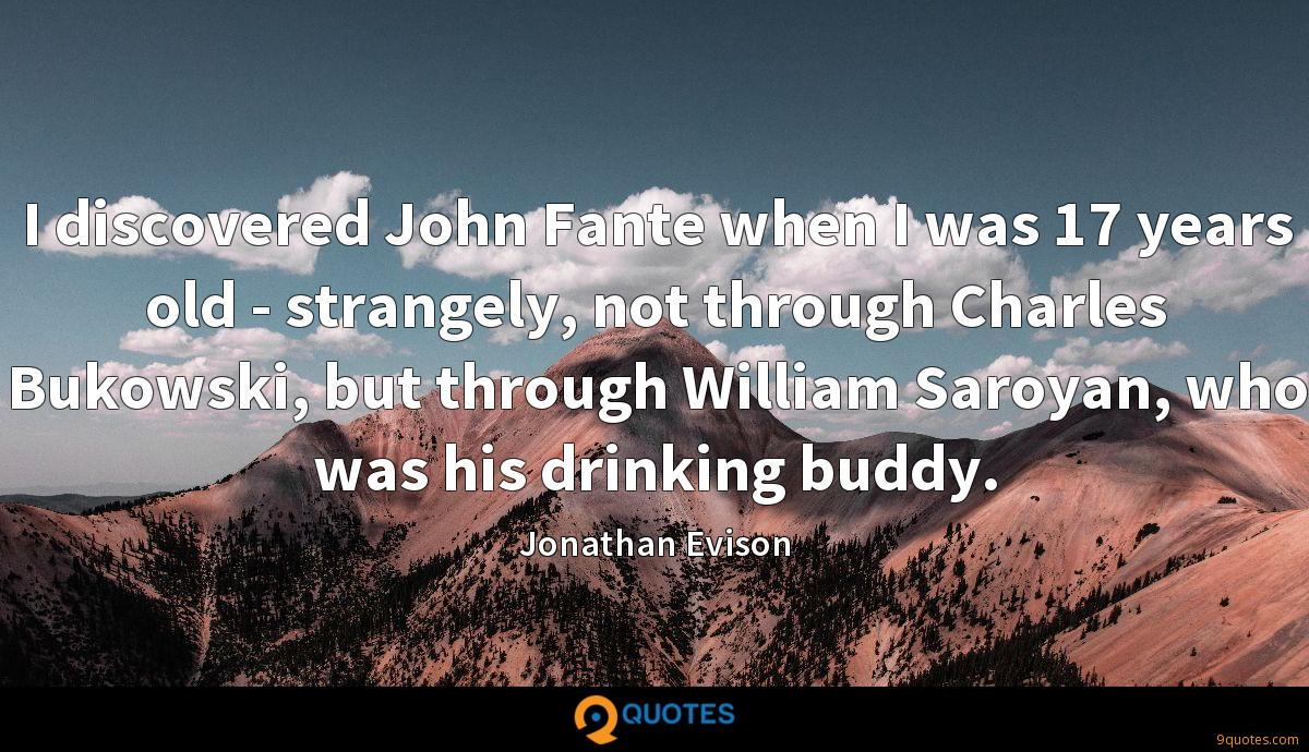 I discovered John Fante when I was 17 years old - strangely, not through Charles Bukowski, but through William Saroyan, who was his drinking buddy.