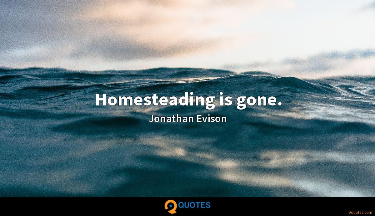 Homesteading is gone.