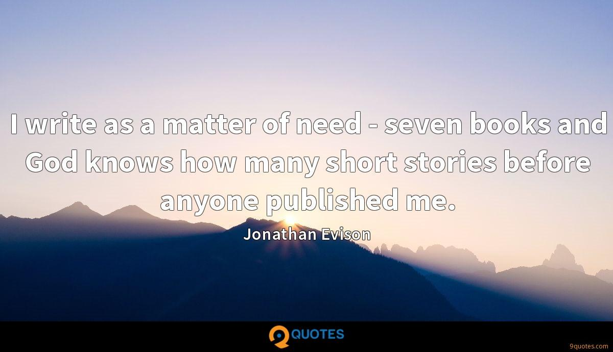 I write as a matter of need - seven books and God knows how many short stories before anyone published me.