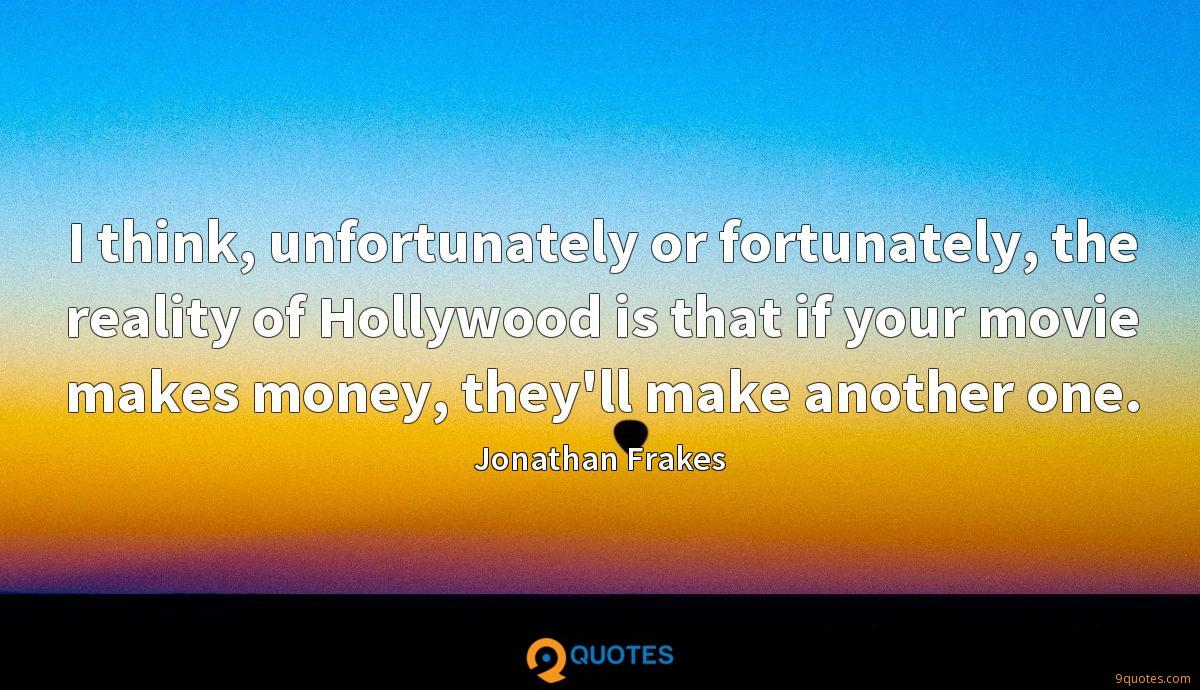 I think, unfortunately or fortunately, the reality of Hollywood is that if your movie makes money, they'll make another one.