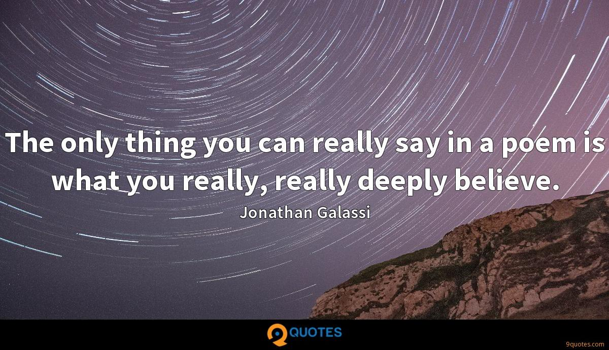 The only thing you can really say in a poem is what you really, really deeply believe.
