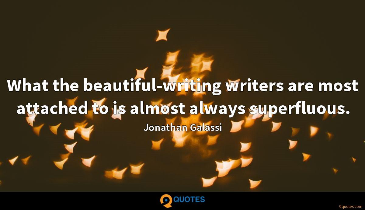 What the beautiful-writing writers are most attached to is almost always superfluous.