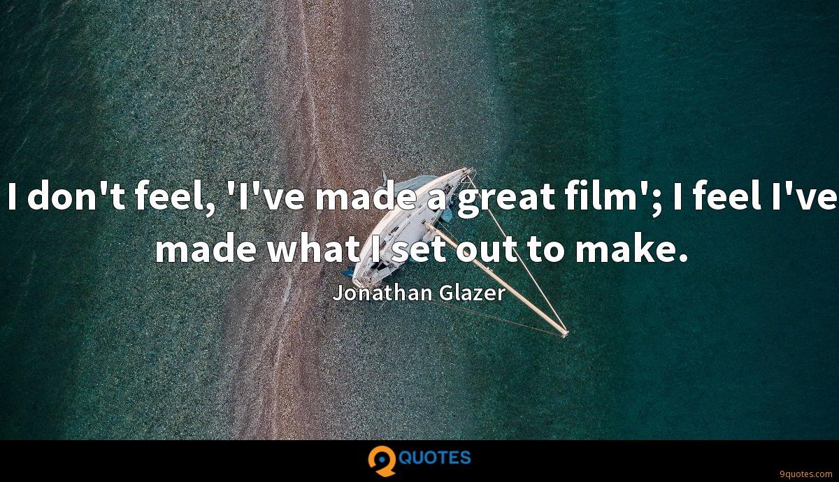 I don't feel, 'I've made a great film'; I feel I've made what I set out to make.