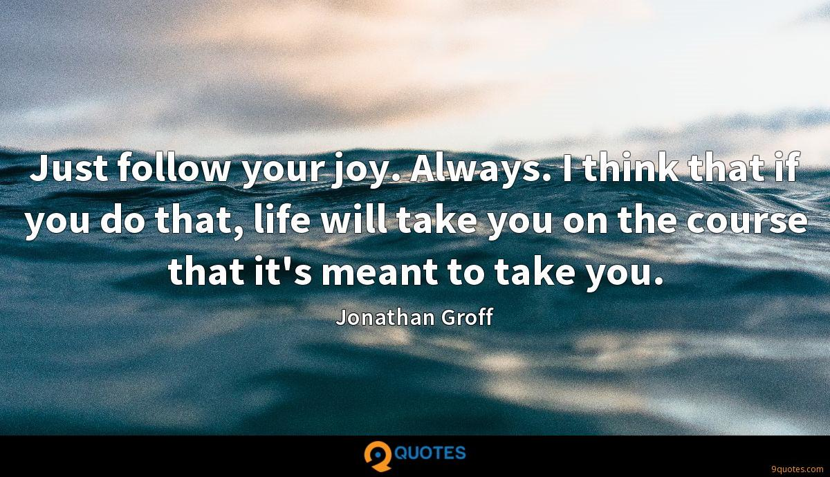 Just follow your joy. Always. I think that if you do that, life will take you on the course that it's meant to take you.