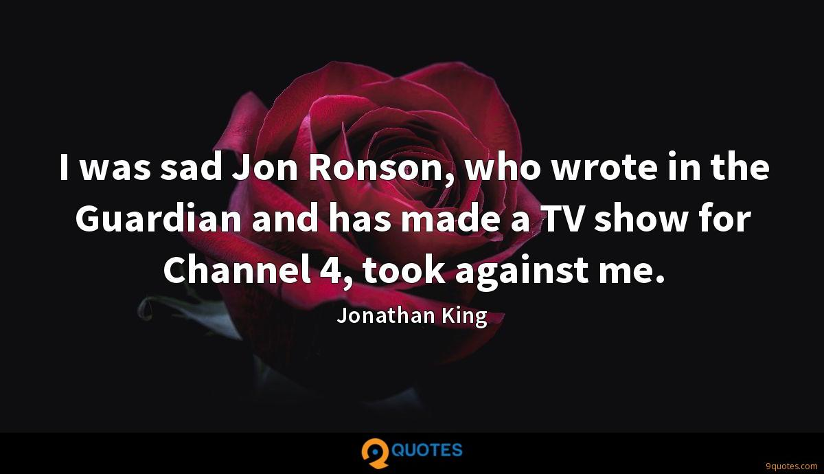I was sad Jon Ronson, who wrote in the Guardian and has made a TV show for Channel 4, took against me.